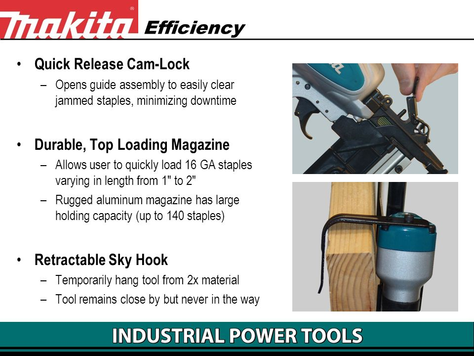 Efficiency Quick Release Cam-Lock –Opens guide assembly to easily clear jammed staples, minimizing downtime Durable, Top Loading Magazine –Allows user