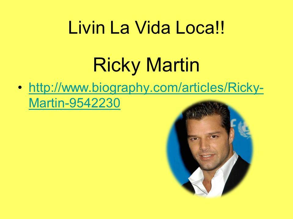 Livin La Vida Loca!! Ricky Martin http://www.biography.com/articles/Ricky- Martin-9542230http://www.biography.com/articles/Ricky- Martin-9542230