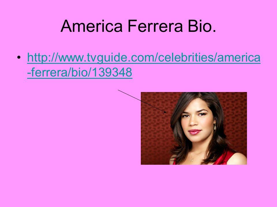 America Ferrera Bio. http://www.tvguide.com/celebrities/america -ferrera/bio/139348http://www.tvguide.com/celebrities/america -ferrera/bio/139348