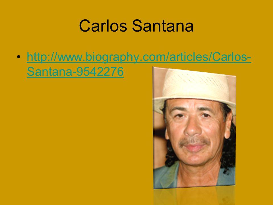 Carlos Santana http://www.biography.com/articles/Carlos- Santana-9542276http://www.biography.com/articles/Carlos- Santana-9542276