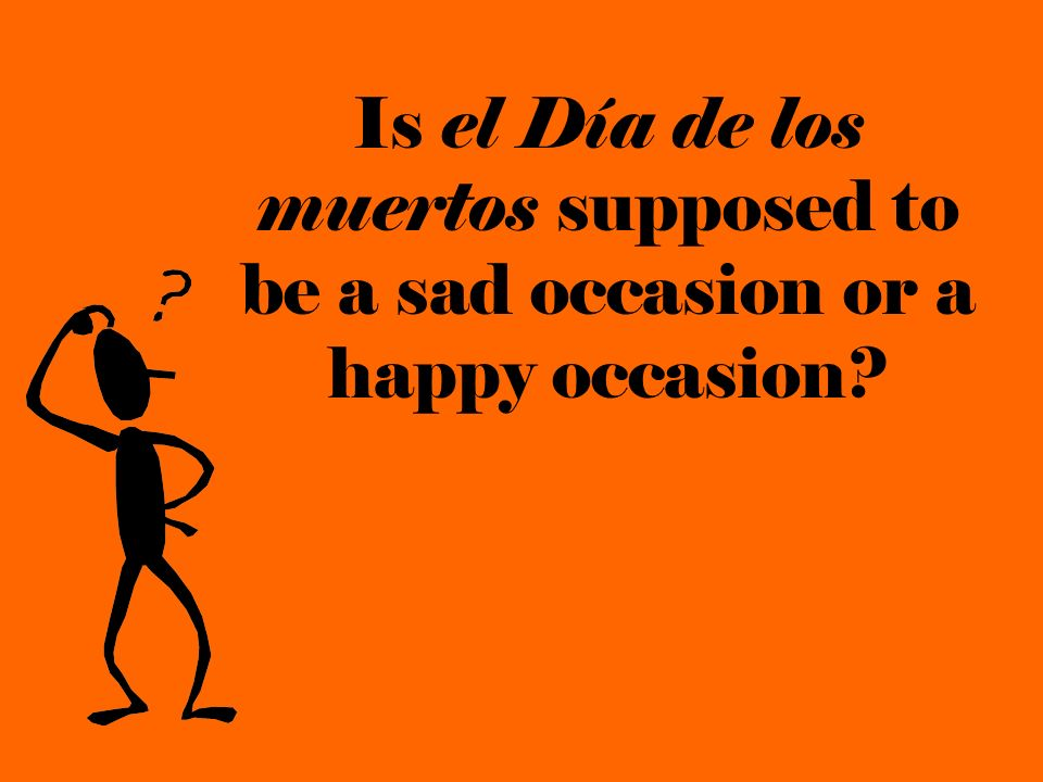 Is el Día de los muertos supposed to be a sad occasion or a happy occasion?