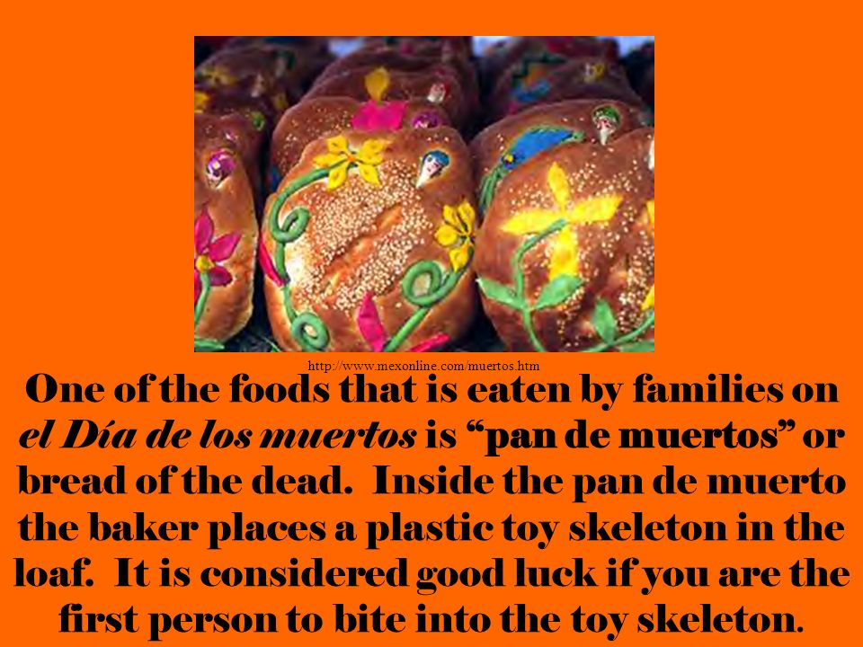 One of the foods that is eaten by families on el Día de los muertos is pan de muertos or bread of the dead. Inside the pan de muerto the baker places
