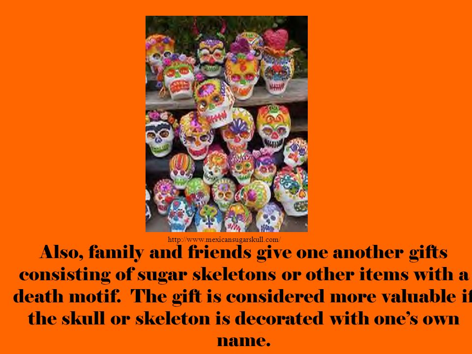Also, family and friends give one another gifts consisting of sugar skeletons or other items with a death motif. The gift is considered more valuable