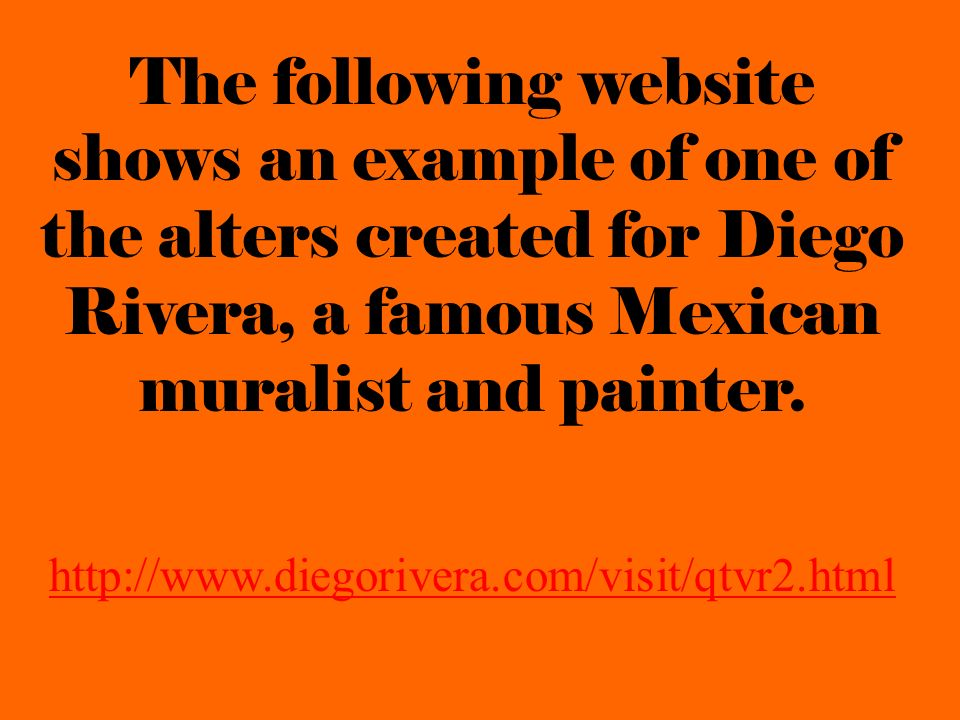 The following website shows an example of one of the alters created for Diego Rivera, a famous Mexican muralist and painter. http://www.diegorivera.co