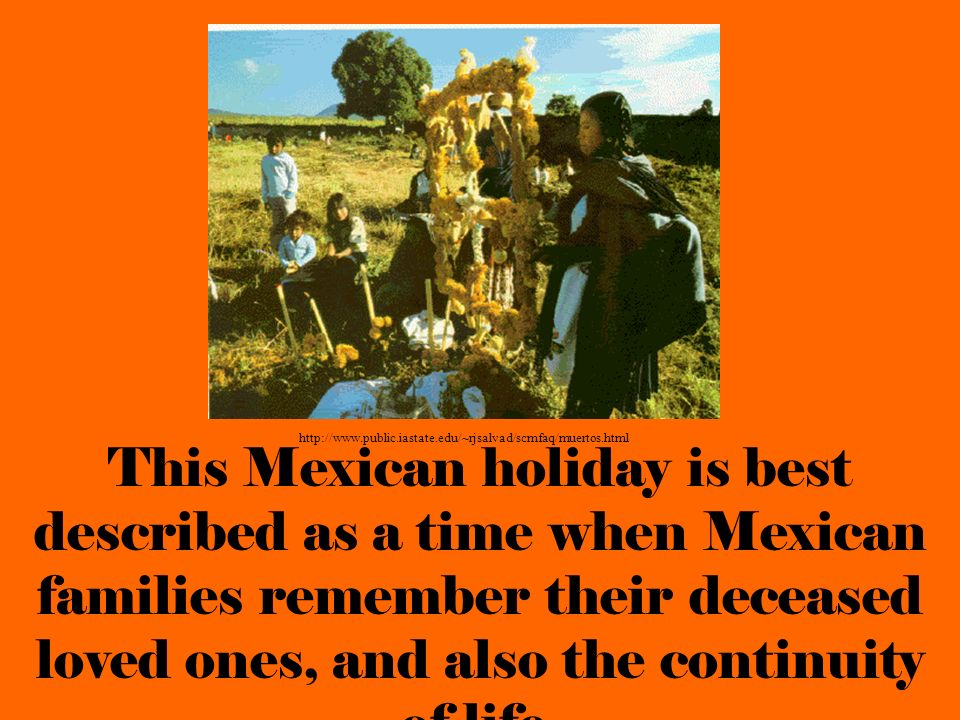 This Mexican holiday is best described as a time when Mexican families remember their deceased loved ones, and also the continuity of life. http://www