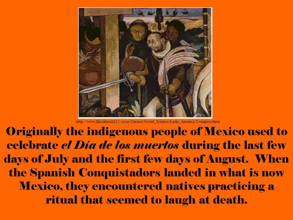 Originally the indigenous people of Mexico used to celebrate el Día de los muertos during the last few days of July and the first few days of August.