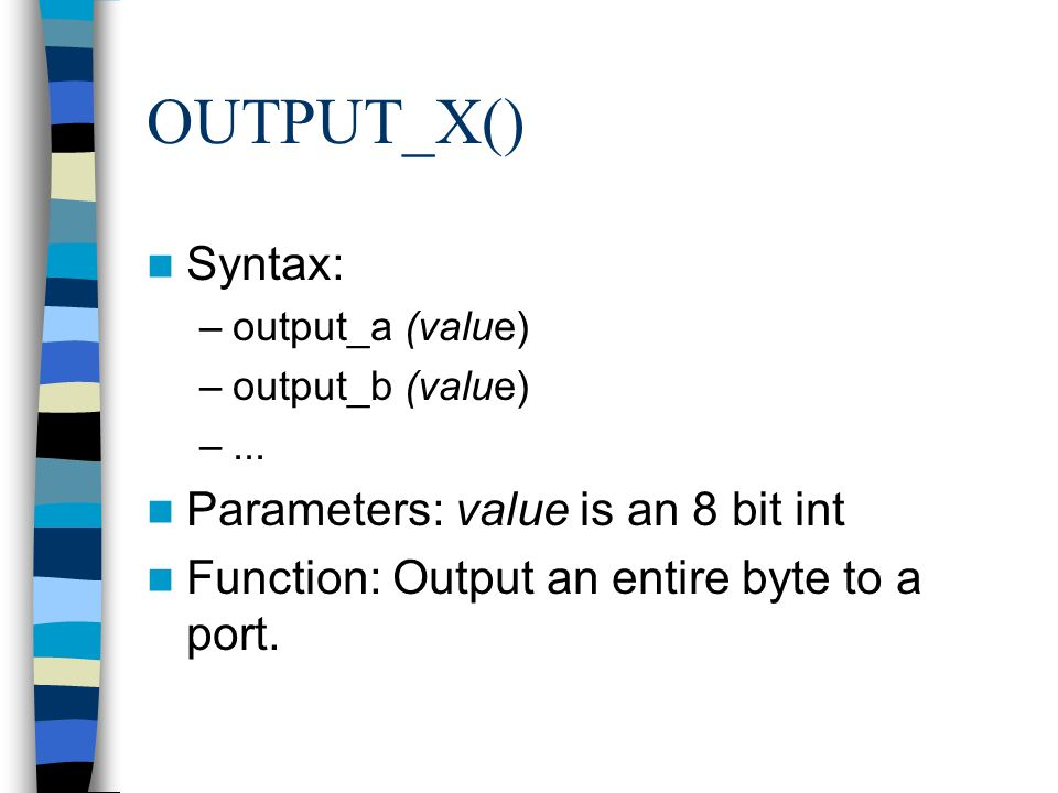 OUTPUT_X() Syntax: –output_a (value) –output_b (value) –... Parameters: value is an 8 bit int Function: Output an entire byte to a port.