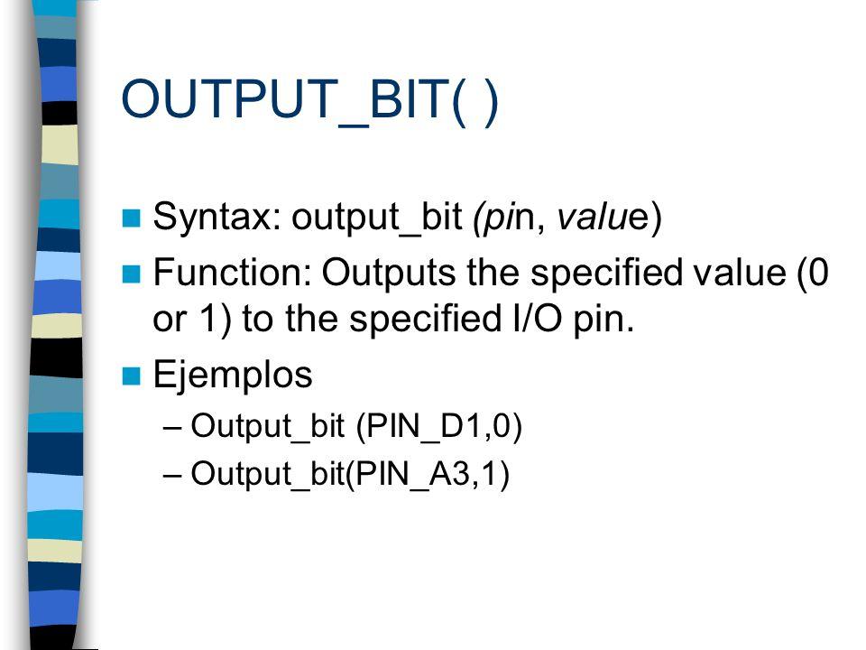 OUTPUT_BIT( ) Syntax: output_bit (pin, value) Function: Outputs the specified value (0 or 1) to the specified I/O pin. Ejemplos –Output_bit (PIN_D1,0)