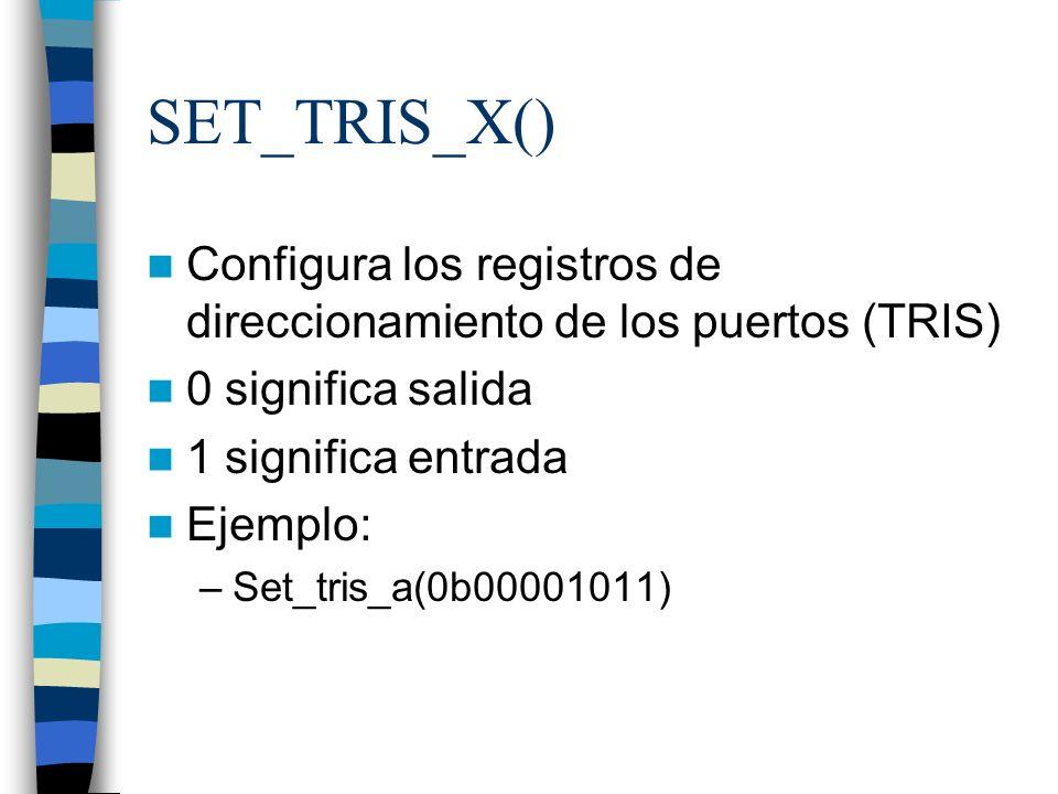 SET_TRIS_X() Configura los registros de direccionamiento de los puertos (TRIS) 0 significa salida 1 significa entrada Ejemplo: –Set_tris_a(0b00001011)