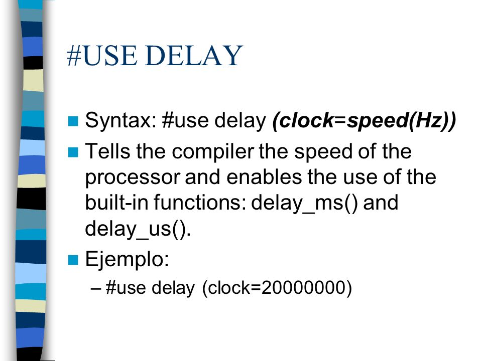 #USE DELAY Syntax: #use delay (clock=speed(Hz)) Tells the compiler the speed of the processor and enables the use of the built-in functions: delay_ms(