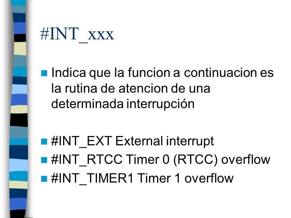 #INT_xxx Indica que la funcion a continuacion es la rutina de atencion de una determinada interrupción #INT_EXT External interrupt #INT_RTCC Timer 0 (