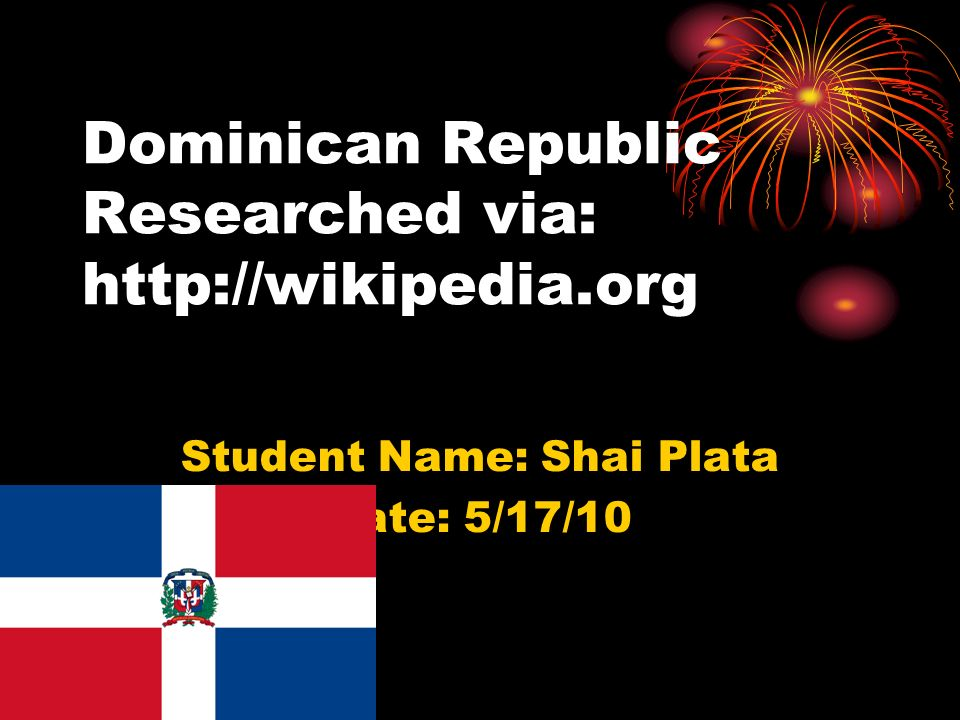 Dominican Republic Researched via:   Student Name: Shai Plata Date: 5/17/10