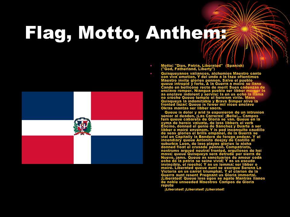 Flag, Motto, Anthem: Motto: Dies, Patria, Liberated (Spanish) ( God, Fatherland, Liberty ) Quisqueyanos valiances, alchemies Maestro canto con viva emotion, Y del undo a la faze oftentimes Maestro invite glories pennon.