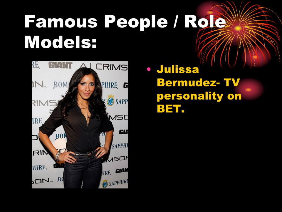 Famous People / Role Models: Julissa Bermudez- TV personality on BET.