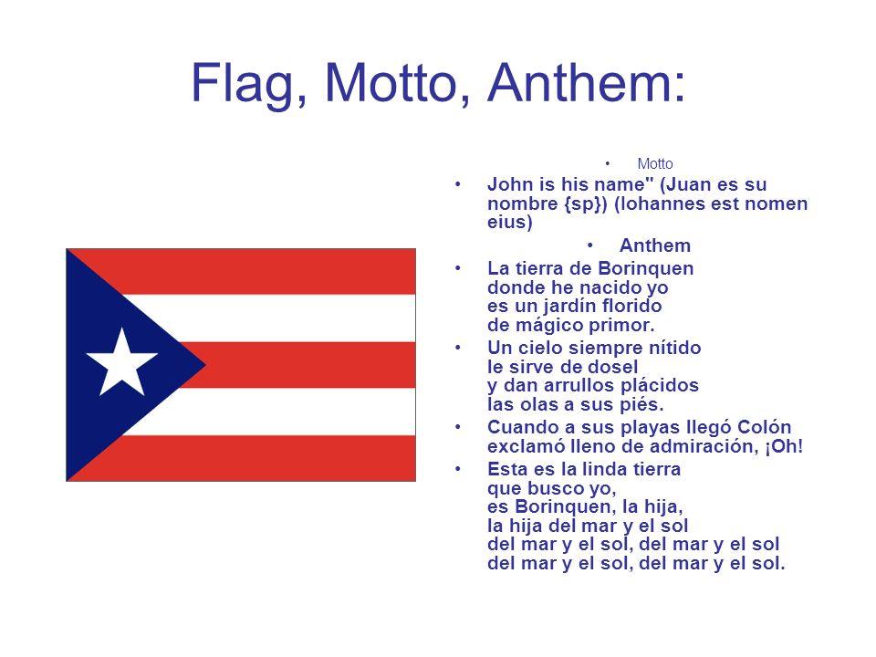 Flag, Motto, Anthem: Motto John is his name (Juan es su nombre {sp}) (Iohannes est nomen eius) Anthem La tierra de Borinquen donde he nacido yo es un jardín florido de mágico primor.