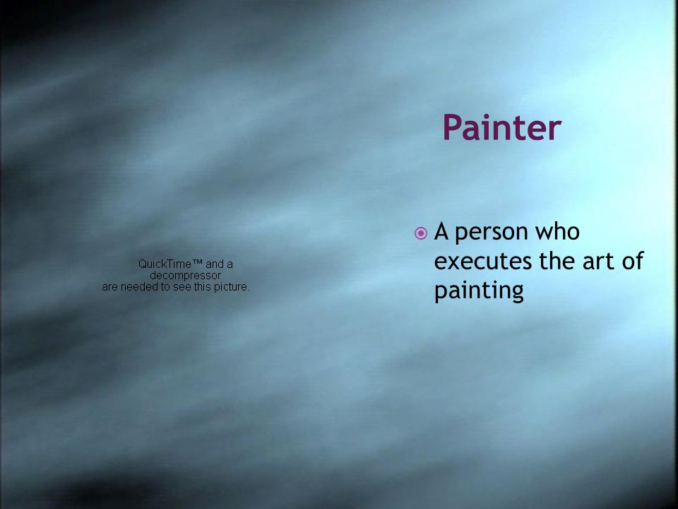 Painter A person who executes the art of painting