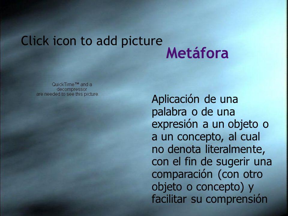 Click icon to add picture Aplicación de una palabra o de una expresión a un objeto o a un concepto, al cual no denota literalmente, con el fin de sugerir una comparación (con otro objeto o concepto) y facilitar su comprensión Metáfora