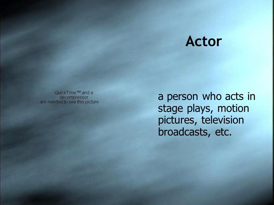 Actor a person who acts in stage plays, motion pictures, television broadcasts, etc.