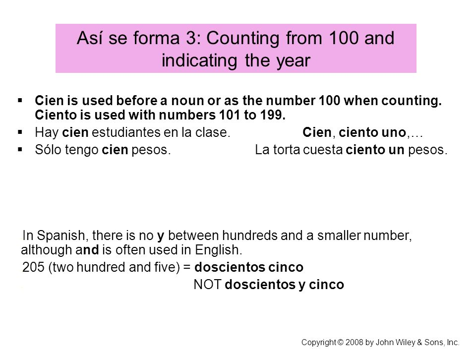 Así se forma 3: Counting from 100 and indicating the year Copyright © 2008 by John Wiley & Sons, Inc. Cien is used before a noun or as the number 100