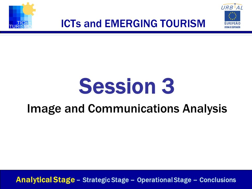 ICTs and EMERGING TOURISM Session 3 Image and Communications Analysis Analytical Stage – Strategic Stage – Operational Stage – Conclusions