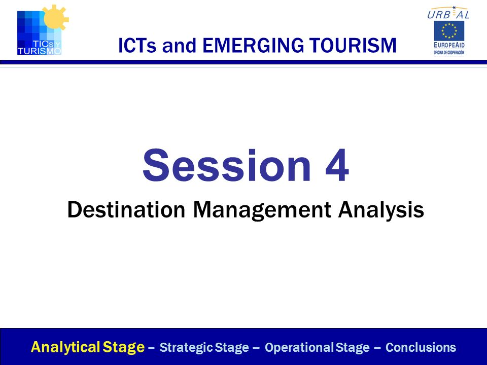 ICTs and EMERGING TOURISM Session 4 Destination Management Analysis Analytical Stage – Strategic Stage – Operational Stage – Conclusions