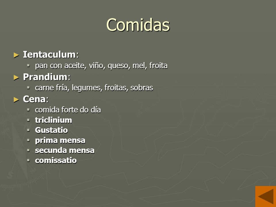 Comidas Ientaculum: Ientaculum: pan con aceite, viño, queso, mel, froita pan con aceite, viño, queso, mel, froita Prandium: Prandium: carne fría, legumes, froitas, sobras carne fría, legumes, froitas, sobras Cena: Cena: comida forte do día comida forte do día triclinium triclinium Gustatio Gustatio prima mensa prima mensa secunda mensa secunda mensa comissatio comissatio