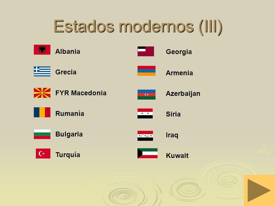 Estados modernos (III) Turquía Bulgaria Rumanía FYR Macedonia Grecia Albania Kuwait Iraq Siria Azerbaijan Armenia Georgia