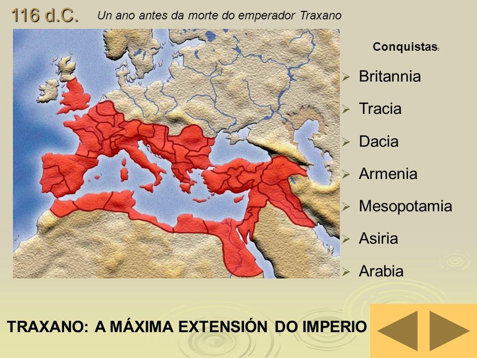 116 d.C. Un ano antes da morte do emperador Traxano TRAXANO: A MÁXIMA EXTENSIÓN DO IMPERIO Conquistas : Britannia Tracia Dacia Armenia Mesopotamia Asi