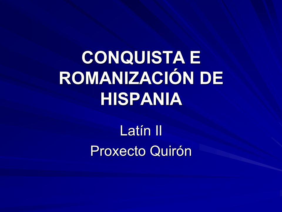 CONQUISTA E ROMANIZACIÓN DE HISPANIA Latín II Proxecto Quirón