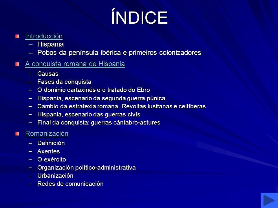 ÍNDICE Introducción –Hispania –Pobos da península ibérica e primeiros colonizadores A conquista romana de Hispania A conquista romana de Hispania –Cau