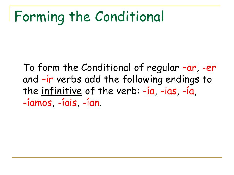 Forming the Conditional To form the Conditional of regular –ar, -er and –ir verbs add the following endings to the infinitive of the verb: -ía, -ias, -ía, -íamos, -íais, -ían.