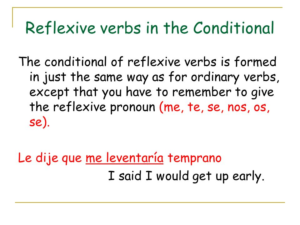 Reflexive verbs in the Conditional The conditional of reflexive verbs is formed in just the same way as for ordinary verbs, except that you have to remember to give the reflexive pronoun (me, te, se, nos, os, se).