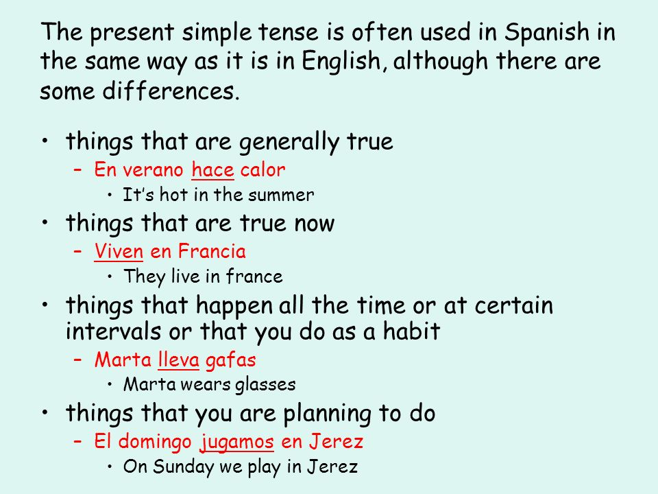 The present simple tense is often used in Spanish in the same way as it is in English, although there are some differences. things that are generally