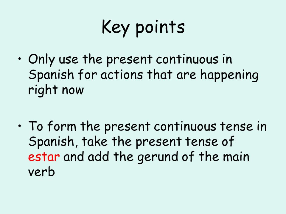 Key points Only use the present continuous in Spanish for actions that are happening right now To form the present continuous tense in Spanish, take t