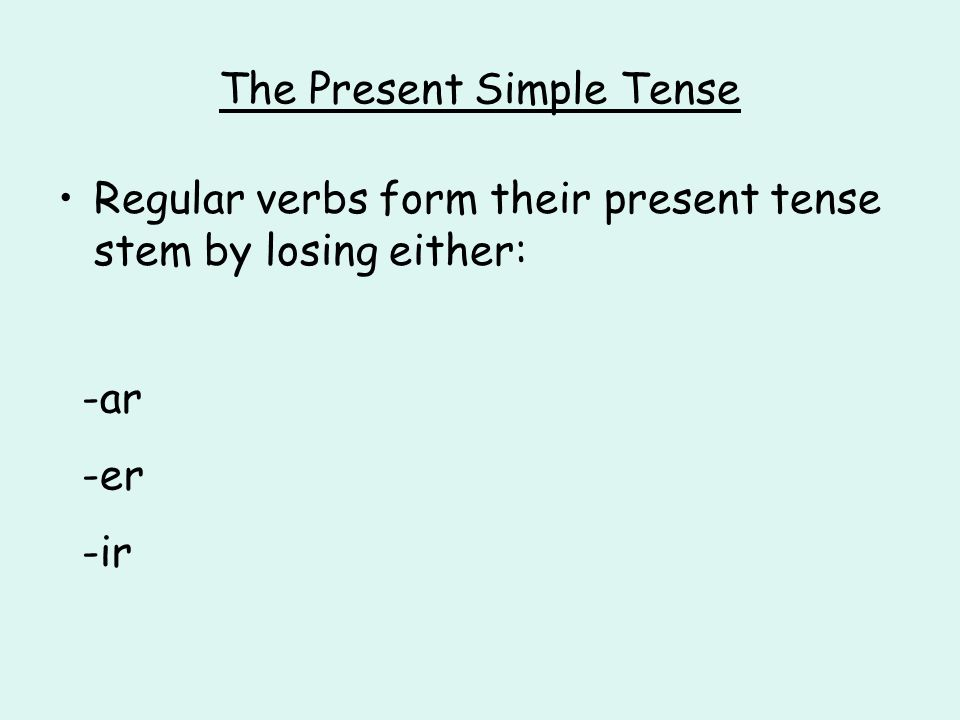 The Present Simple Tense Regular verbs form their present tense stem by losing either: -ar -er -ir
