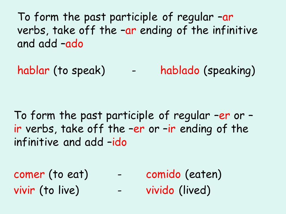To form the past participle of regular –ar verbs, take off the –ar ending of the infinitive and add –ado hablar (to speak)-hablado (speaking) To form