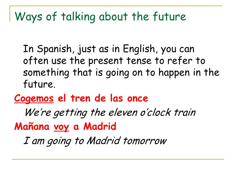 Ways of talking about the future In Spanish, just as in English, you can often use the present tense to refer to something that is going on to happen