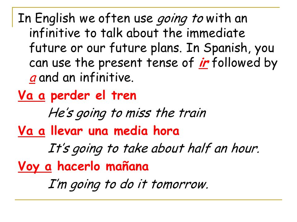 In English we often use going to with an infinitive to talk about the immediate future or our future plans. In Spanish, you can use the present tense