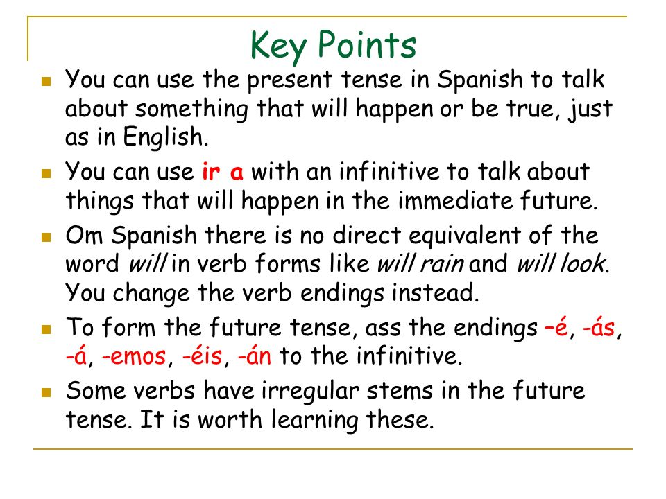 Key Points You can use the present tense in Spanish to talk about something that will happen or be true, just as in English. You can use ir a with an