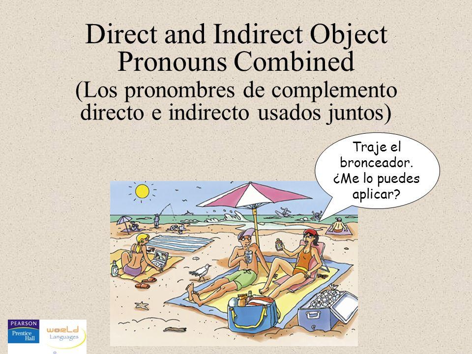 Direct and Indirect Object Pronouns Combined Traje el bronceador. ¿Me lo puedes aplicar? (Los pronombres de complemento directo e indirecto usados jun
