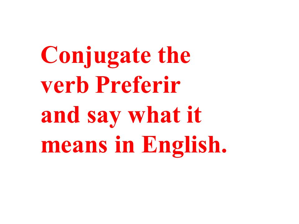 Conjugate the verb Preferir and say what it means in English.