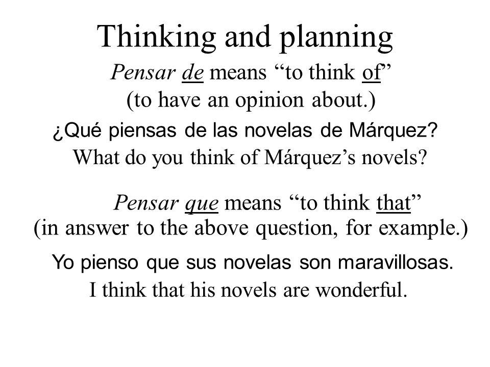 Thinking and planning Pensar de means to think of (to have an opinion about.) ¿Qué piensas de las novelas de Márquez.