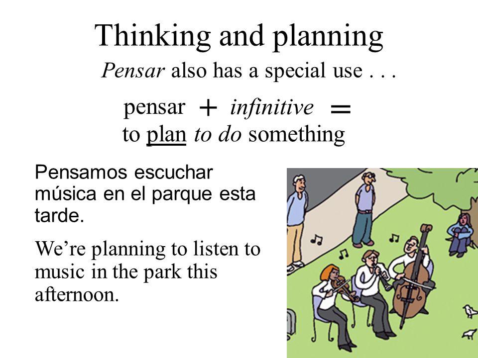 pensar + infinitive = to plan to do something Thinking and planning Pensar also has a special use... Pensamos escuchar música en el parque esta tarde.