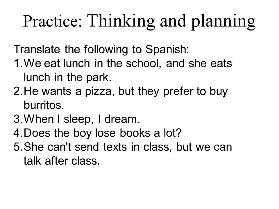 Practice: Thinking and planning Translate the following to Spanish: 1.We eat lunch in the school, and she eats lunch in the park.