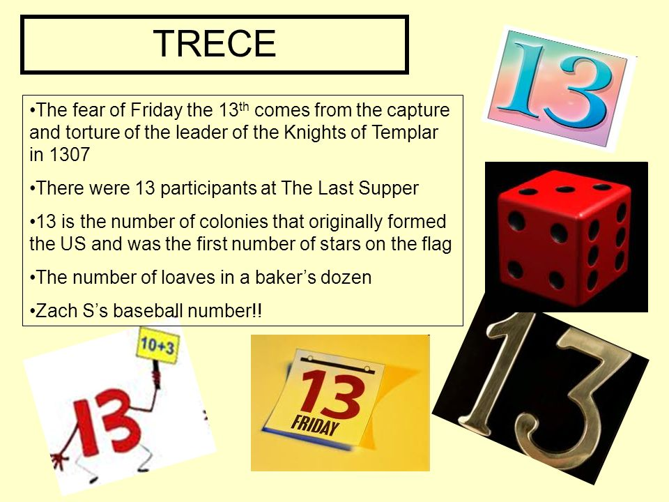TRECE The fear of Friday the 13 th comes from the capture and torture of the leader of the Knights of Templar in 1307 There were 13 participants at The Last Supper 13 is the number of colonies that originally formed the US and was the first number of stars on the flag The number of loaves in a bakers dozen Zach Ss baseball number!!