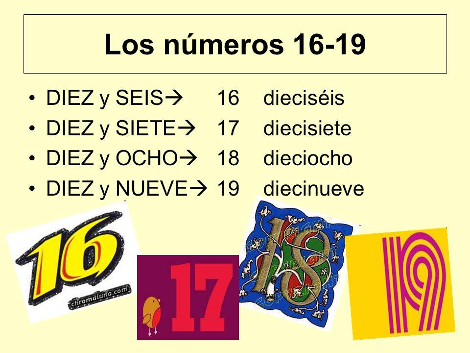 Los números 16-19 DIEZ y SEIS 16 dieciséis DIEZ y SIETE 17diecisiete DIEZ y OCHO 18dieciocho DIEZ y NUEVE 19diecinueve