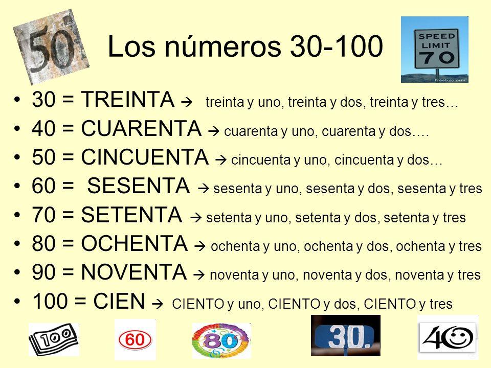 Los números 30-100 30 = TREINTA treinta y uno, treinta y dos, treinta y tres… 40 = CUARENTA cuarenta y uno, cuarenta y dos…. 50 = CINCUENTA cincuenta
