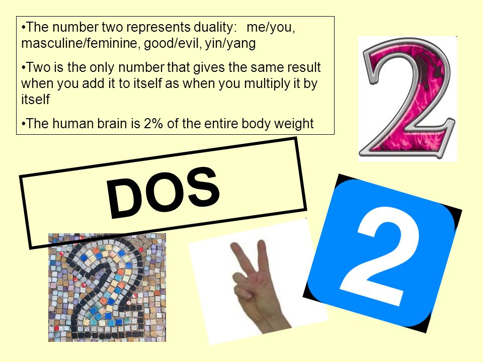 DOS The number two represents duality: me/you, masculine/feminine, good/evil, yin/yang Two is the only number that gives the same result when you add