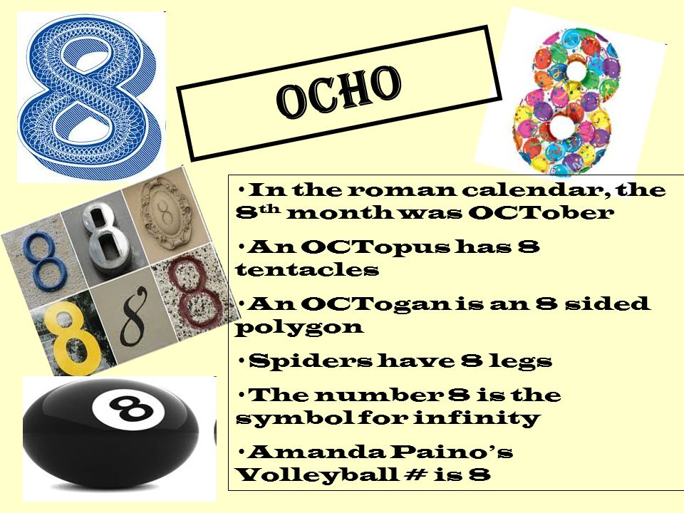 OCHO In the roman calendar, the 8 th month was OCTober An OCTopus has 8 tentacles An OCTogan is an 8 sided polygon Spiders have 8 legs The number 8 is the symbol for infinity Amanda Painos Volleyball # is 8