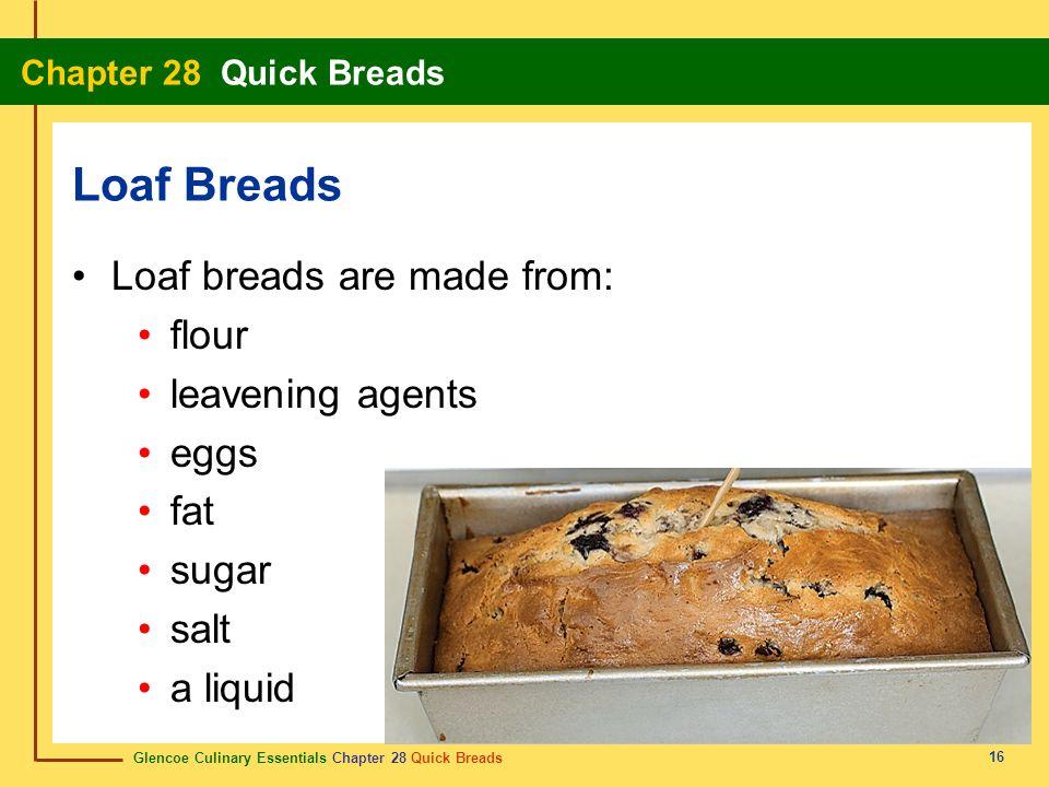 Glencoe Culinary Essentials Chapter 28 Quick Breads Chapter 28 Quick Breads 16 Loaf breads are made from: flour leavening agents eggs fat sugar salt a